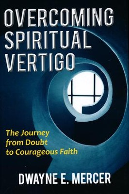 Overcoming Spiritual Vertigo: The Journey from Doubt to Courageous Faith  -     By: Dwayne E. Mercer