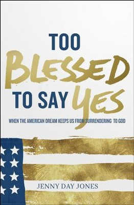 Too Blessed To Say Yes: When The American Dream Keeps Us From Surrendering to God  -     By: Jenny Day Jones