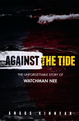 Against the Tide: The Unforgetable Story of Watchman Nee  -     By: Angus Kinnear