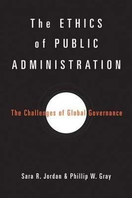 The Ethics of Public Administration: The Challenges of Global Governance  -     By: Sara R. Jordan, Phillip W. Gray