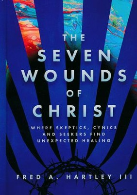The Seven Wounds of Christ: Where Skeptics, Cynics and Seekers Find Unexpected Healing  -     By: Fred A. Hartley III