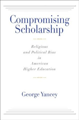 Compromising Scholarship: Religious and Political Bias in American Higher Education  -     By: George Yancey