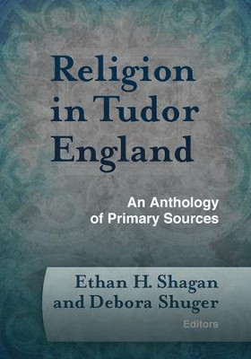 Religion in Tudor England: An Anthology of Primary Sources  -     By: Ethan H. Shagan
