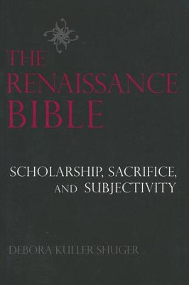 The Renaissance Bible: Scholarship, Sacrifice, and Subjectivity  -     By: Debora Kuller Shuger