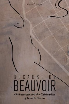 Because of Beauvoir: Christianity and the Cultivation of Female Genius  -     By: Alison E. Jasper