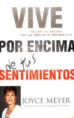 Vive Por Encima De Tus Sentimientos, Living Beyond Your Feelings: Controlling Emotions So They Don't Control You  -     By: Joyce Meyer