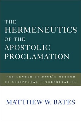 The Hermeneutics of the Apostolic Proclamation: The Center of Paul's Method of Scriptural Interpretation  -     By: Matthew W. Bates