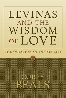 Levinas and the Wisdom of Love: The Question of Invisibility  -     By: Corey Beals