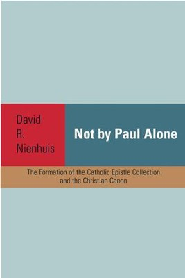 Not By Paul Alone: The Formation of the Catholic Epistle Collection and the Christian Canon  -     By: David R. Nienhuis