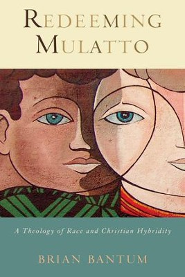 Redeeming Mulatto: A Theology of Race and Christian Hybridity  -     By: Brian Bantum
