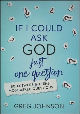 If I Could Ask God Just One Question: 80 Answers to  Teens' Most-Asked Questions  -     By: Greg Johnson