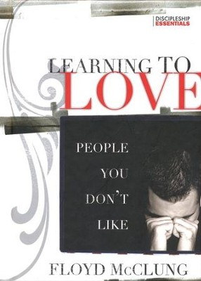 Learning to Love People You Don't Like: How to Develop Love and Unity in Every Relationship  -     By: Floyd McClung