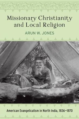 Missionary Christianity and Local Religion: American Evangelicalism in North India, 1836-1870  -     By: Arun W. Jones
