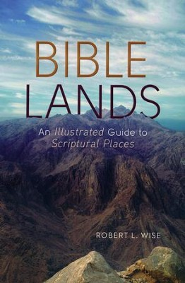 Bible Lands: An Illustrated Guide to Scriptural Places  -     By: Dr. Robert L. Wise