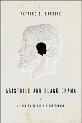 Aristotle and Black Drama: A Theater of Civil Disobedience  -     By: Patrice D. Rankine
