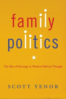Family Politics: The Idea of Marriage in Modern Political Thought  -     By: Scott Yenor