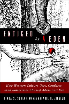 Enticed by Eden: How Western Culture Uses, Confuses, (and Sometimes Abuses) Adam and Eve  -     By: Linda Schearing, Valarie Ziegler