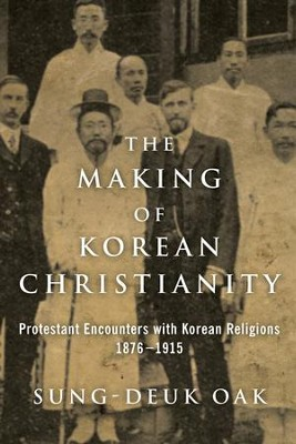 The Making of Korean Christianity: Protestant Encounters with Korean Religions, 1876-1915  -     By: Sung-Deuk Oak