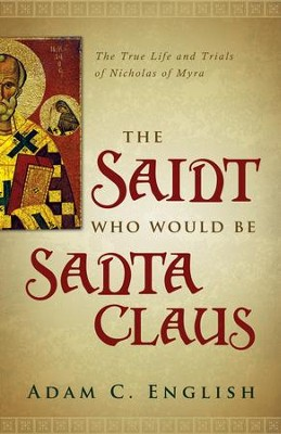 The Saint Who Would Be Santa Claus: The True Life and Trials of Nicholas of Myra  -     By: Adam C. English