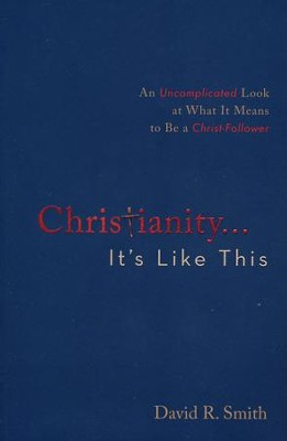 Christianity. . .It's Like This: An Uncomplicated Look at What It Means to Be a Christ-Follower  -     By: David R. Smith