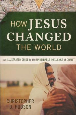 How Jesus Changed the World: An Illustrated Guide to the  Undeniable Influence of Christ  -     By: Christopher D. Hudson