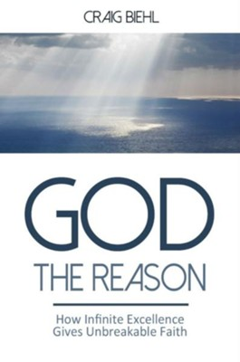 God the Reason: How Infinite Excellence Gives Unbreakable Faith  -     By: Craig Biehl