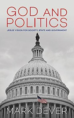 God and Politics: Jesus' Vision for Society, State, and Government  -     By: Mark Dever