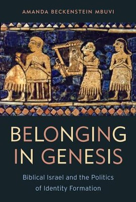 Belonging in Genesis: Biblical Israel and the Politics of Identity Formation  -     By: Amanda Beckenstein Mbuvi