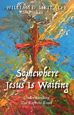 Somewhere Jesus Is Waiting: Understanding the Rapture Road  -     By: William D. Metcalfe