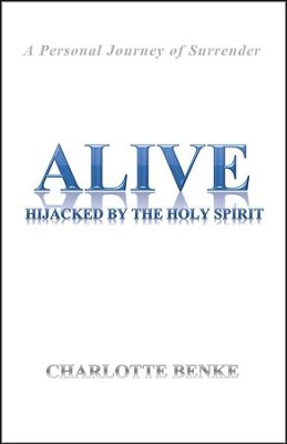 Alive: Hijacked by the Holy Spirit  -     By: Charlotte Benke