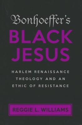 Bonhoeffer's Black Jesus: Harlem Renaissance Theology and an Ethic of Resistance  -     By: Reggie L. Williams