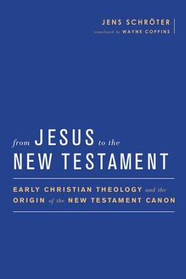 From Jesus to the New Testament: Early Christian Theology and the Origin of the New Testament Canon  -     By: Jens Schroter, Wayne Coppins