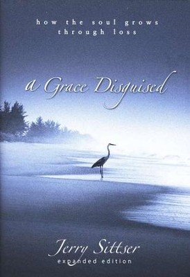 A Grace Disguised: How the Soul Grows Through Loss, Expanded Edition  -     By: Jerry Sittser
