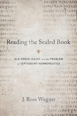 Reading the Sealed Book: Old Greek Isaiah and the Problem of Septuagint Hermeneutics  -     By: J. Ross Wagner