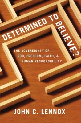 Determined to Believe: The Sovereignty of God, Freedom, Faith and Human Responsibility  -     By: John C. Lennox