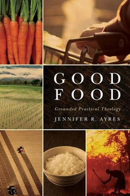 Good Food: Grounded Practical Theology  -     By: Jennifer R. Ayres