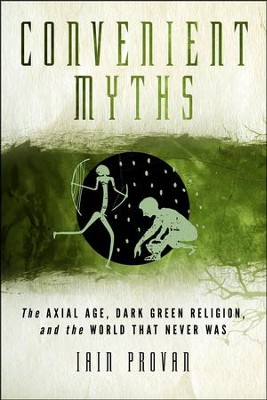 Convenient Myths: The Axial Age, Dark Green Religion, and the World that Never Was  -     By: Iain Provan
