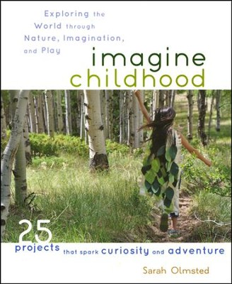 Imagine Childhood: Exploring the World through Nature, Imagination, and Play  -     By: Sarah Olmsted