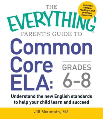 The Everything Parent's Guide to Common Core ELA, Grades 6-8: Understand the New English Standards to Help Your Child Learn and Succeed  -     By: Jill Mountain