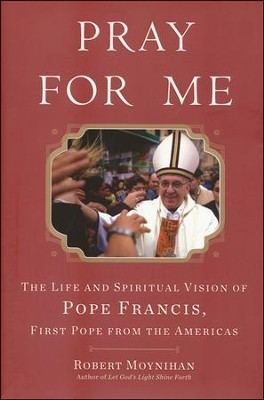 Pray for Me: The Life and Spiritual Vision of Pope Francis, First Pope from the Americas  -     By: Robert Moynihan