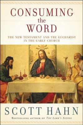 Consuming the Word: The New Testament and the Eucharist in the Early Church  -     By: Scott Hahn