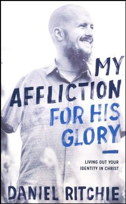 My Affliction for His Glory: Living Out Your Identity in Christ  -     By: Daniel Ritchie