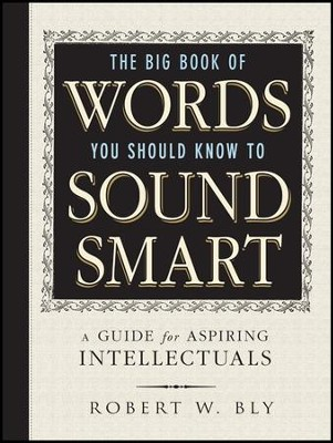 The Big Book of Words You Should Know to Sound Smart  -     By: Robert W. Bly