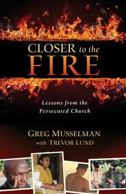 Closer to the Fire: Lessons from the Persecuted Church  -     By: Greg Musselman, Trevor Lund