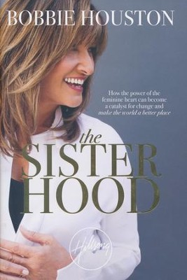 The Sisterhood: How the Power of the Feminine Heart Can Become a Catalyst for Change & Make the World a Better Place  -     By: Bobbie Houston