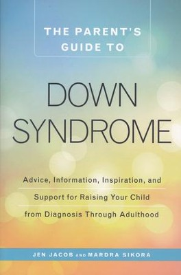 The Parent's Guide to Down Syndrome  -     By: Jen Jacob, Mardra Sikora