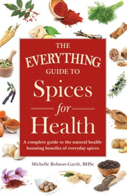 The Everything Guide to Spices for Health: A Complete Guide to the Natural Health-boosting Benefits of Everyday Spices  -     By: Michelle Robson-Garth