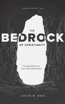 The Bedrock of Christianity: The Unalterable Facts of Jesus' Death and Resurrection  -     By: Justin W. Bass