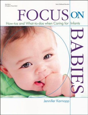 Focus on Babies: How-tos and What-to-dos when Caring for Infants  -     By: Jennifer Karnopp