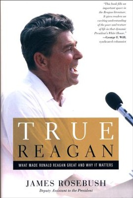 True Reagan: What Made Ronald Reagan Great And Why It Matters  -     By: James Rosebush